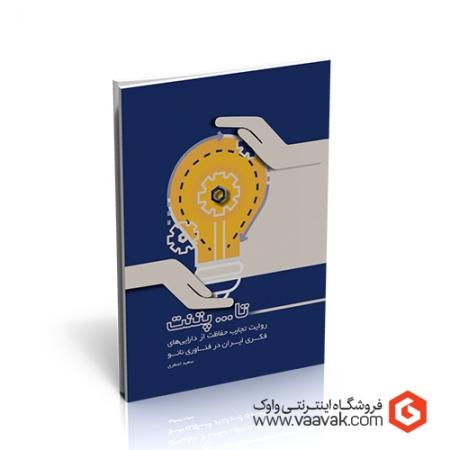 کتاب تا ... پتنت؛ روایت تجارب حفاظت از داراییهای فکری ایران در فناوری نانو